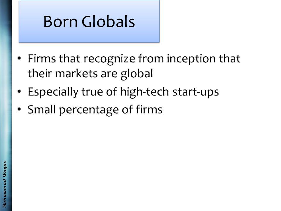 Muhammad Waqas Born Globals Firms that recognize from inception that their markets are global Especially true of high-tech start-ups Small percentage of firms
