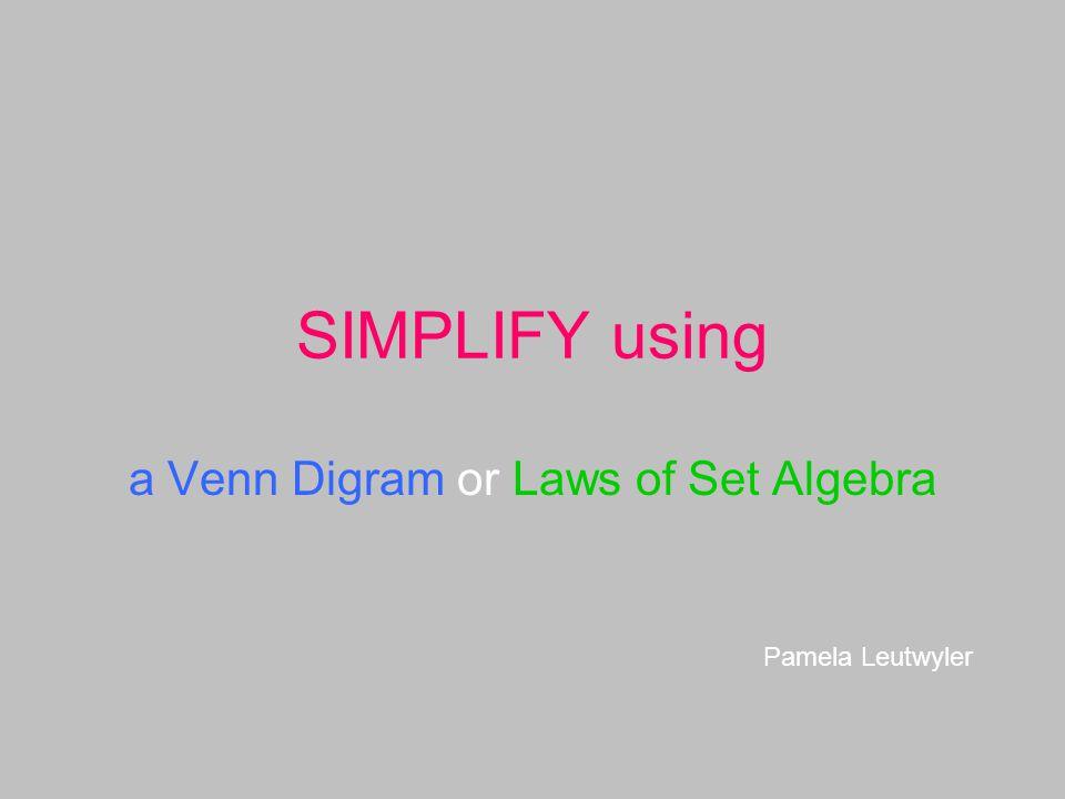 SIMPLIFY using a Venn Digram or Laws of Set Algebra Pamela Leutwyler