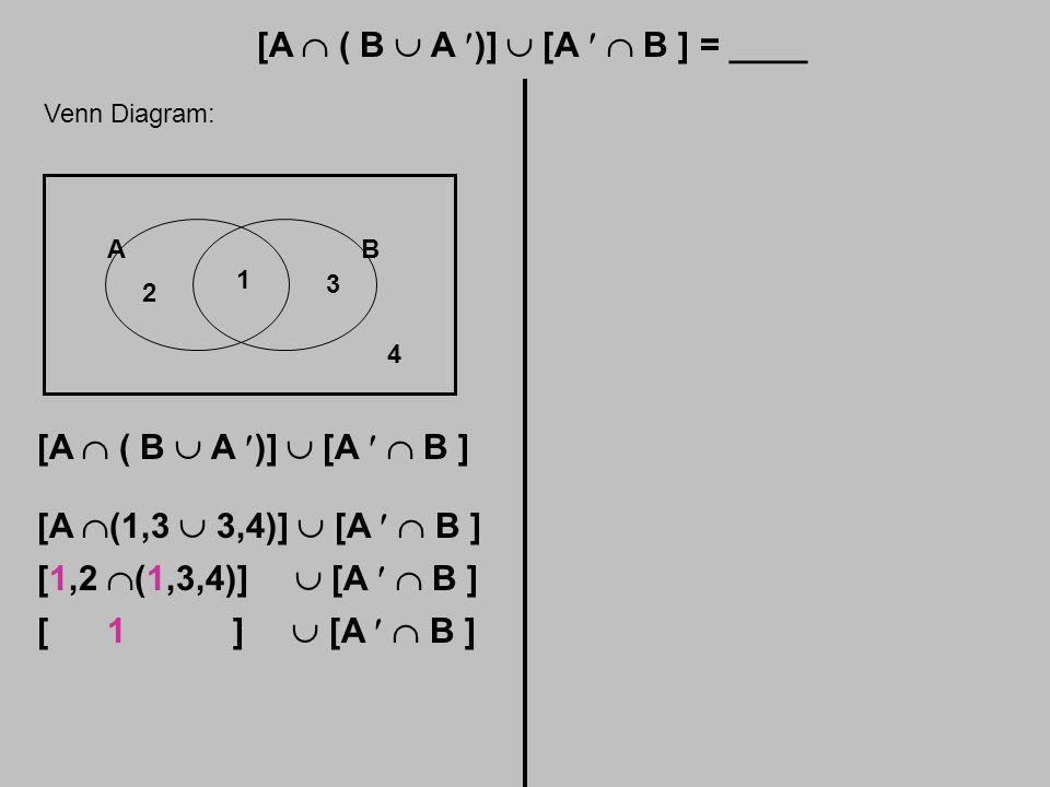 [A  ( B  A )]  [A  B ] = ____ Venn Diagram: AB 1 2 3 4 [A  ( B  A )]  [A  B ] [A  (1,3  3,4)]  [A  B ] [1,2  (1,3,4)]  [A  B ] [ 1 ]  [A  B ]