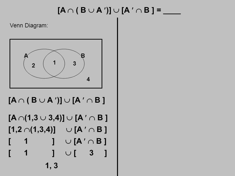 [A  ( B  A )]  [A  B ] = ____ Venn Diagram: AB 1 2 3 4 [A  ( B  A )]  [A  B ] [A  (1,3  3,4)]  [A  B ] [1,2  (1,3,4)]  [A  B ] [ 1 ]  [A  B ] [ 1 ]  [ 3 ] 1, 3