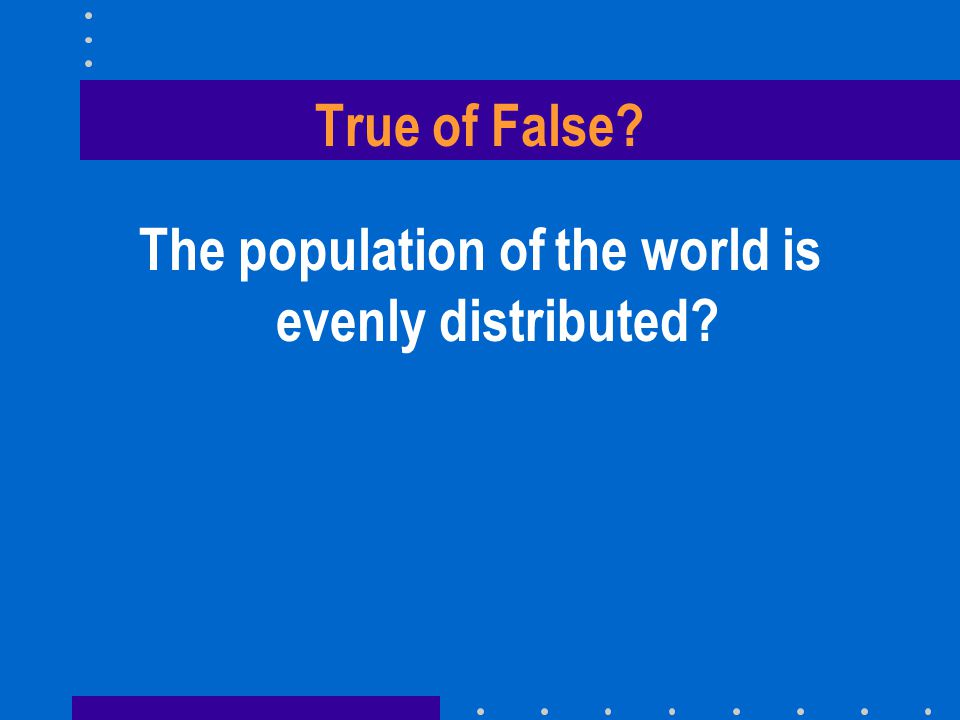 True of False? The population of the world is evenly distributed? FALSE