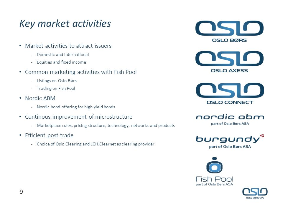 Key market activities 9 Market activities to attract issuers - Domestic and international - Equities and fixed income Common marketing activities with Fish Pool - Listings on Oslo Børs - Trading on Fish Pool Nordic ABM - Nordic bond offering for high yield bonds Continous improvement of microstructure - Marketplace rules, pricing structure, technology, networks and products Efficient post trade - Choice of Oslo Clearing and LCH.Clearnet as clearing provider