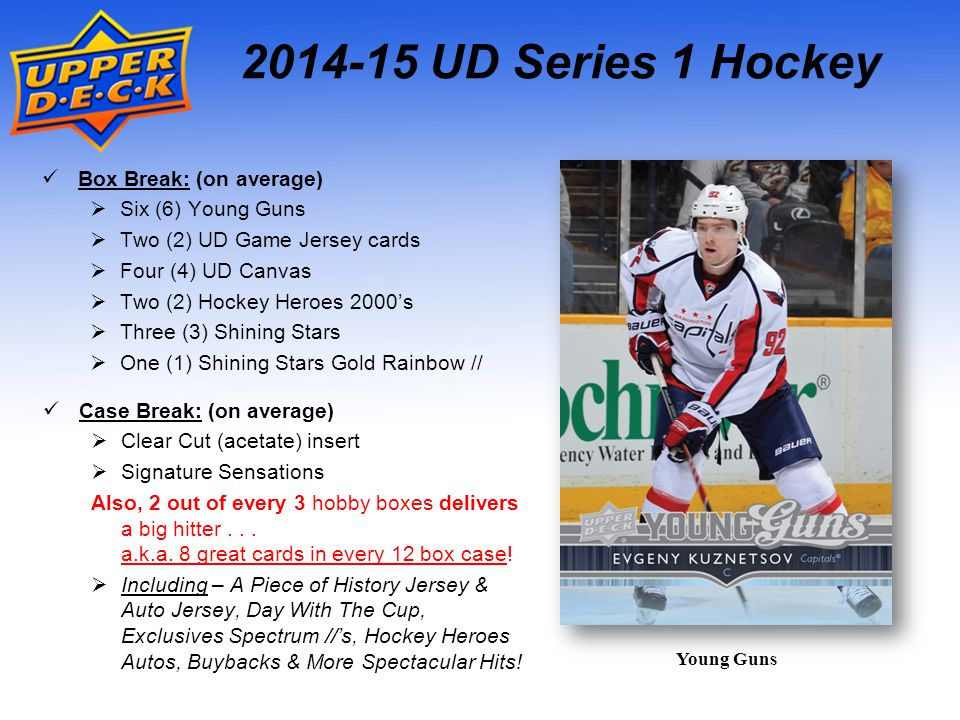 2014-15 UD Series 1 Hockey Case Break: (on average)  Clear Cut (acetate) insert  Signature Sensations Also, 2 out of every 3 hobby boxes delivers a big hitter...