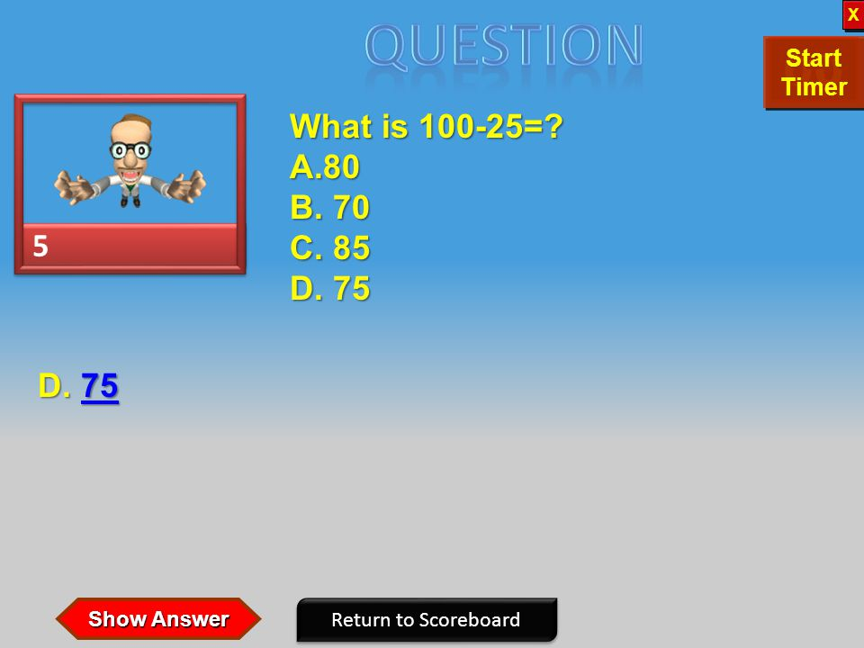 5 5 What is 100-25=.A.80 B. 70 C. 85 D. 75 Return to Scoreboard D.