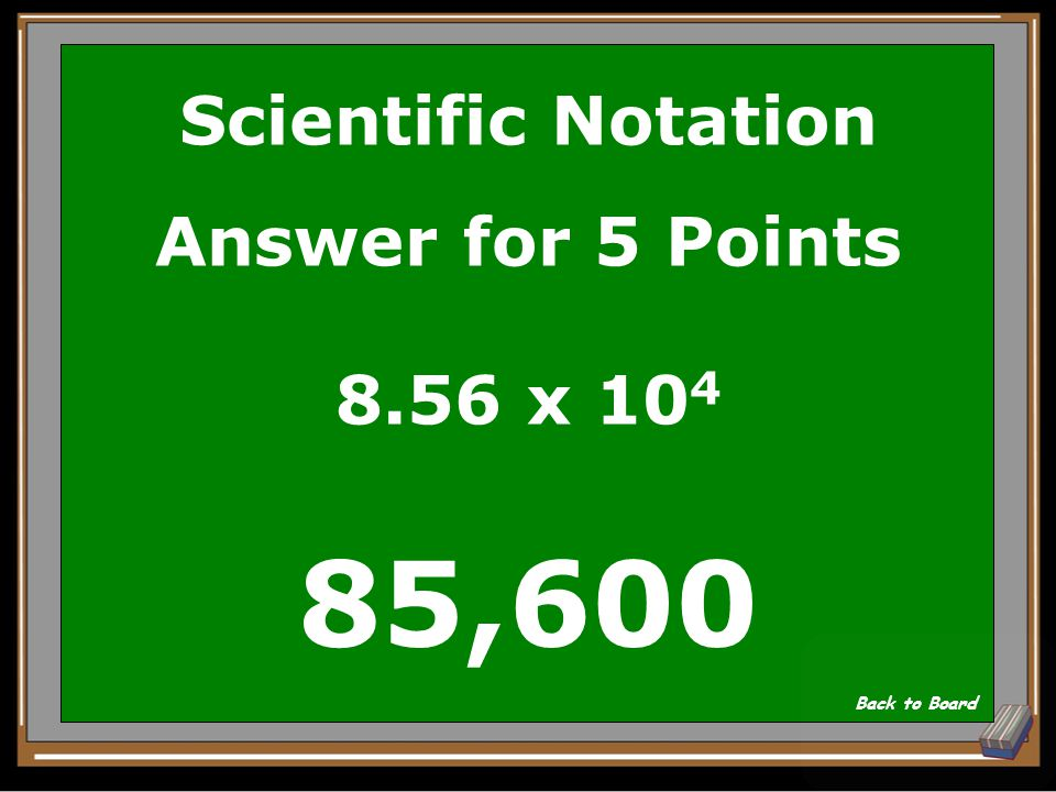 Scientific Notation Question for 5 Points Write in decimal form: 8.56 x 10 4 Show Answer