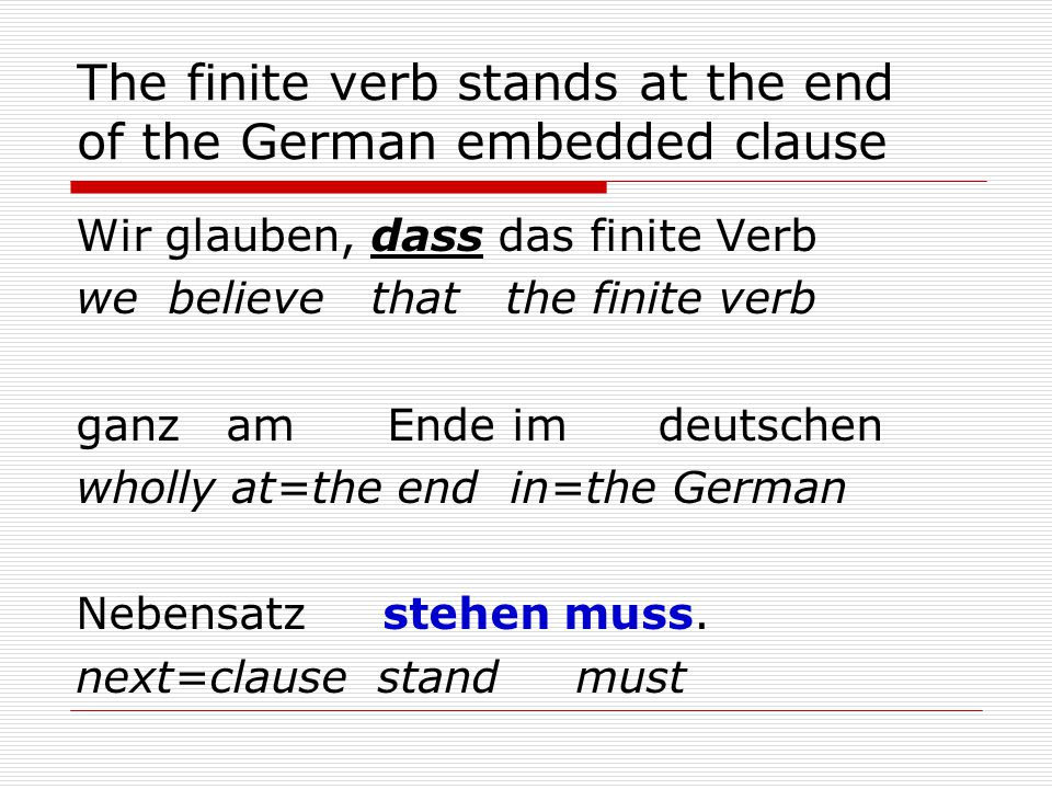 The finite verb stands at the end of the German embedded clause Wir glauben, dass das finite Verb we believe that the finite verb ganz am Ende im deutschen wholly at=the end in=the German Nebensatz stehen muss.