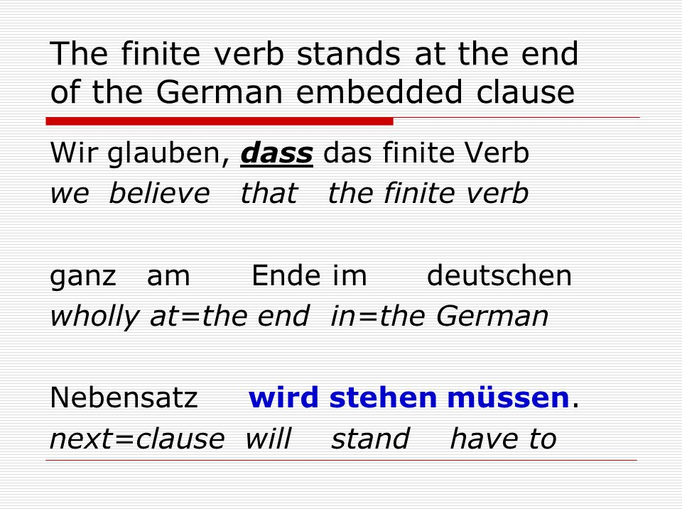 The finite verb stands at the end of the German embedded clause Wir glauben, dass das finite Verb we believe that the finite verb ganz am Ende im deutschen wholly at=the end in=the German Nebensatz wird stehen müssen.