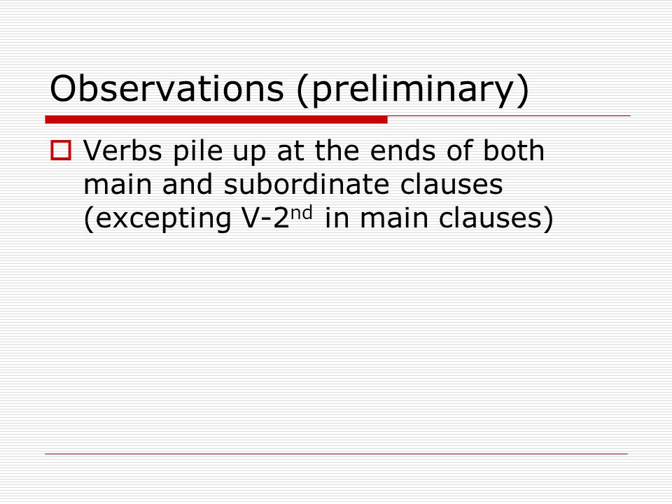Observations (preliminary)  Verbs pile up at the ends of both main and subordinate clauses (excepting V-2 nd in main clauses)