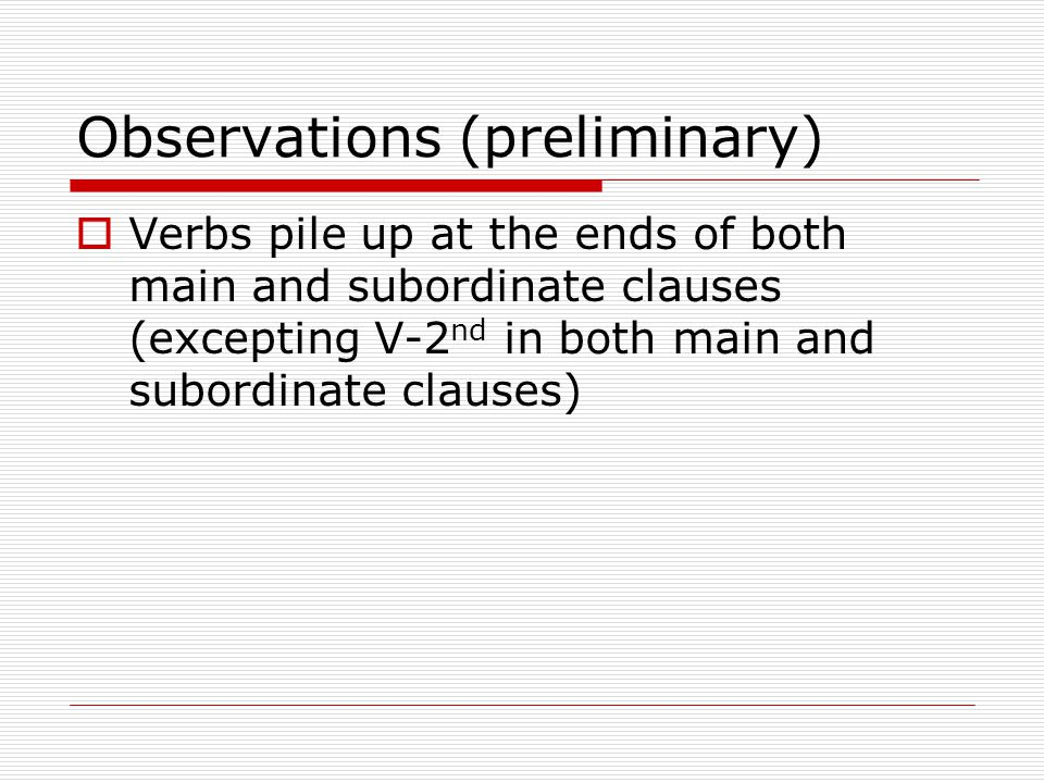 Observations (preliminary)  Verbs pile up at the ends of both main and subordinate clauses (excepting V-2 nd in both main and subordinate clauses)