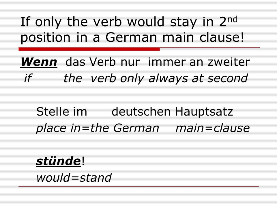 If only the verb would stay in 2 nd position in a German main clause.