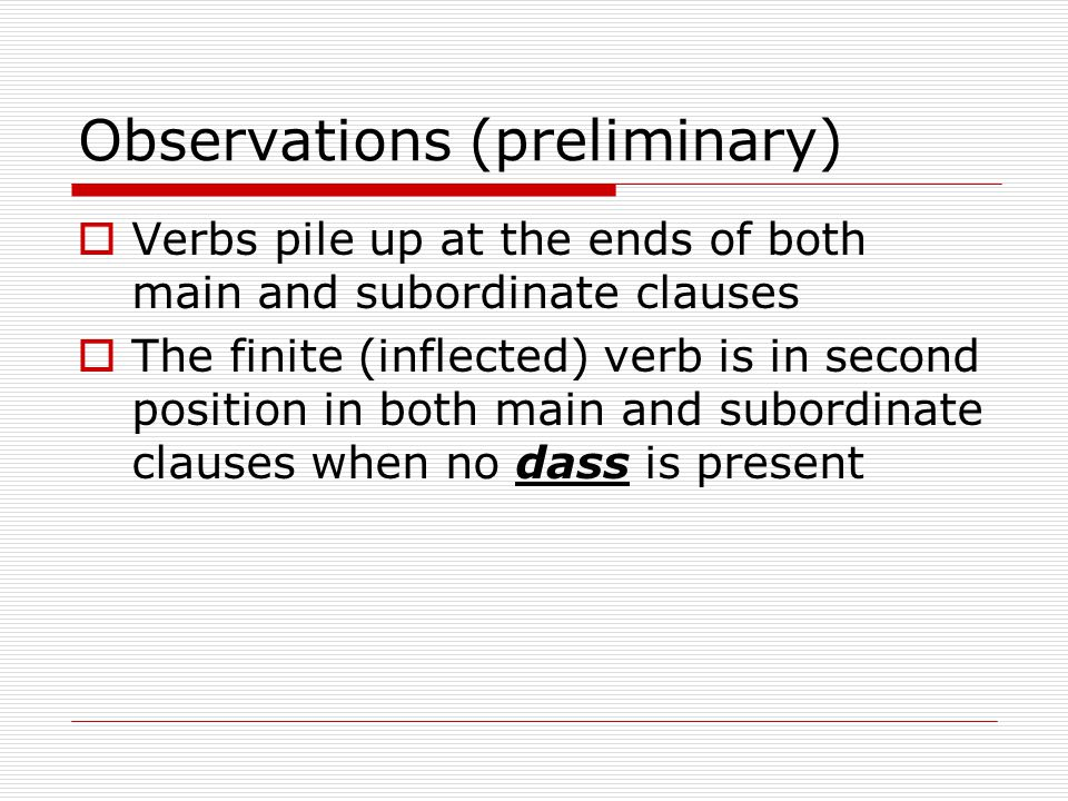 Observations (preliminary)  Verbs pile up at the ends of both main and subordinate clauses  The finite (inflected) verb is in second position in both main and subordinate clauses when no dass is present