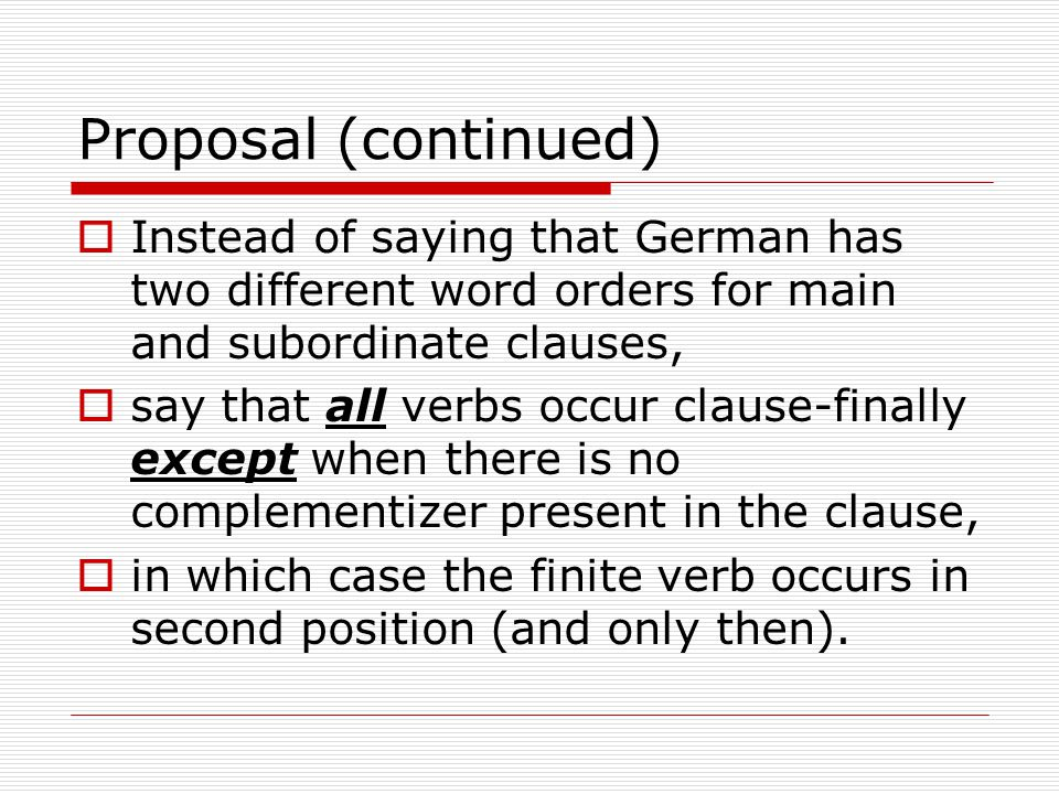 Proposal (continued)  Instead of saying that German has two different word orders for main and subordinate clauses,  say that all verbs occur clause-finally except when there is no complementizer present in the clause,  in which case the finite verb occurs in second position (and only then).