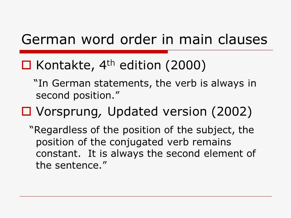 German word order in main clauses  Kontakte, 4 th edition (2000) In German statements, the verb is always in second position.  Vorsprung, Updated version (2002) Regardless of the position of the subject, the position of the conjugated verb remains constant.