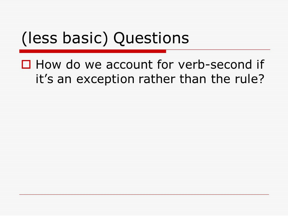 (less basic) Questions  How do we account for verb-second if it's an exception rather than the rule