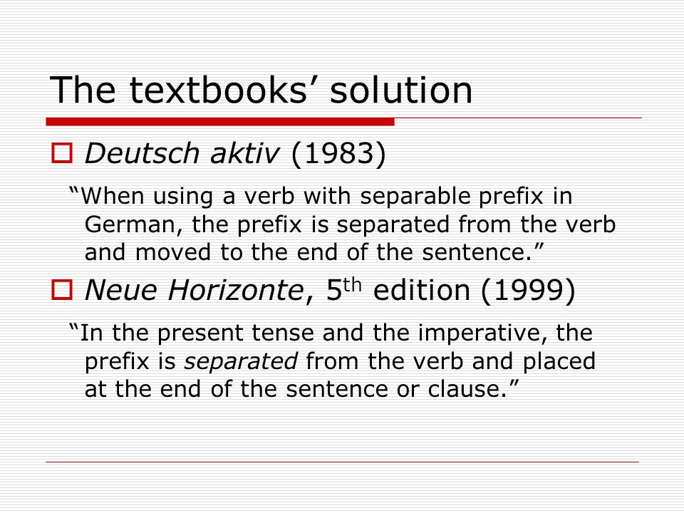The textbooks' solution  Deutsch aktiv (1983) When using a verb with separable prefix in German, the prefix is separated from the verb and moved to the end of the sentence.  Neue Horizonte, 5 th edition (1999) In the present tense and the imperative, the prefix is separated from the verb and placed at the end of the sentence or clause.