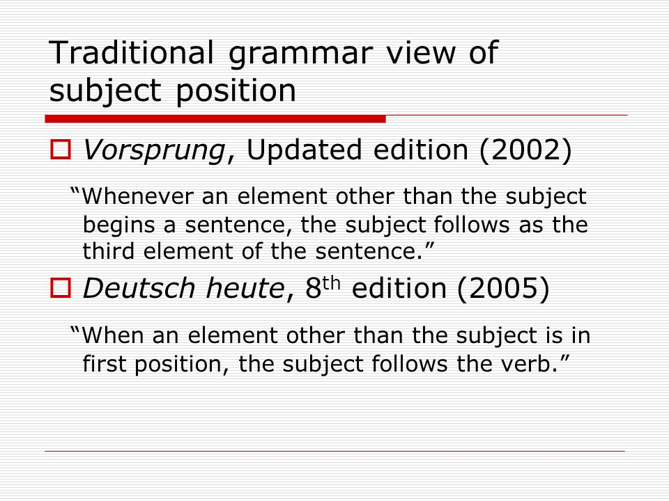 Traditional grammar view of subject position  Vorsprung, Updated edition (2002) Whenever an element other than the subject begins a sentence, the subject follows as the third element of the sentence.  Deutsch heute, 8 th edition (2005) When an element other than the subject is in first position, the subject follows the verb.