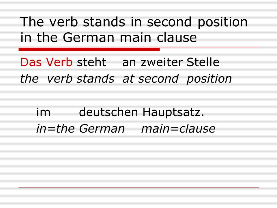 The verb stands in second position in the German main clause Das Verb steht an zweiter Stelle the verb stands at second position im deutschen Hauptsatz.