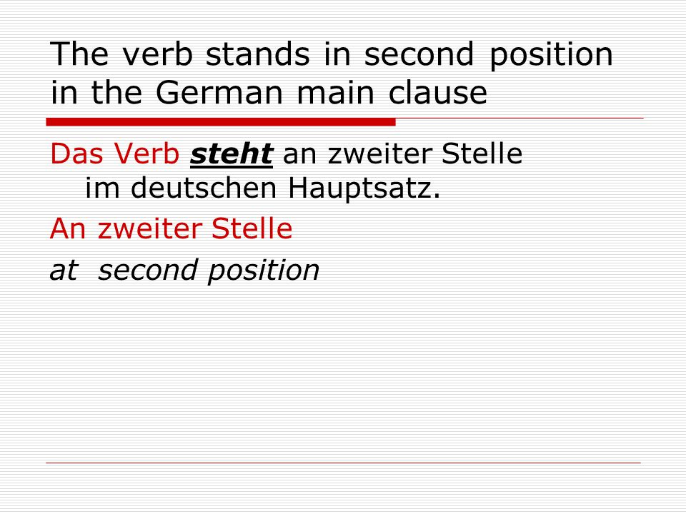 The verb stands in second position in the German main clause Das Verb steht an zweiter Stelle im deutschen Hauptsatz.