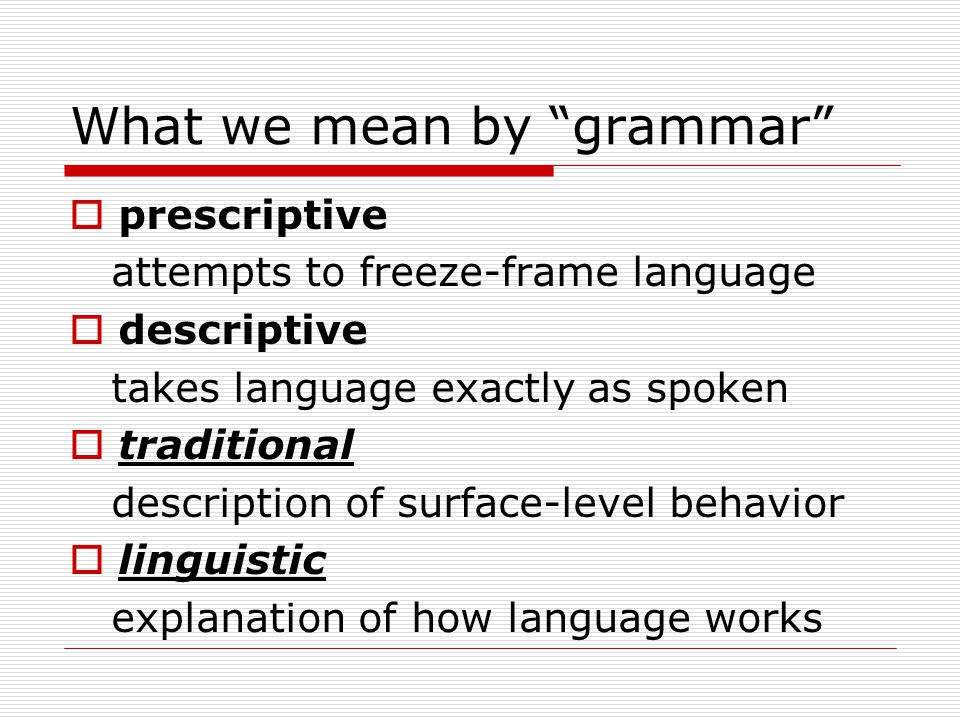 What we mean by grammar  prescriptive attempts to freeze-frame language  descriptive takes language exactly as spoken  traditional description of surface-level behavior  linguistic explanation of how language works
