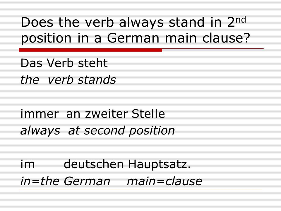 Does the verb always stand in 2 nd position in a German main clause.