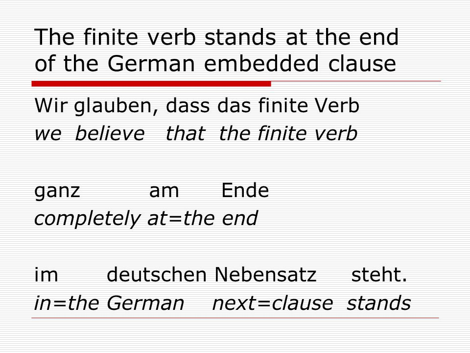 The finite verb stands at the end of the German embedded clause Wir glauben, dass das finite Verb we believe that the finite verb ganz am Ende completely at=the end im deutschen Nebensatz steht.