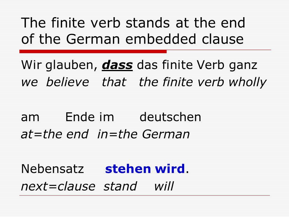 The finite verb stands at the end of the German embedded clause Wir glauben, dass das finite Verb ganz we believe that the finite verb wholly am Ende im deutschen at=the end in=the German Nebensatz stehen wird.