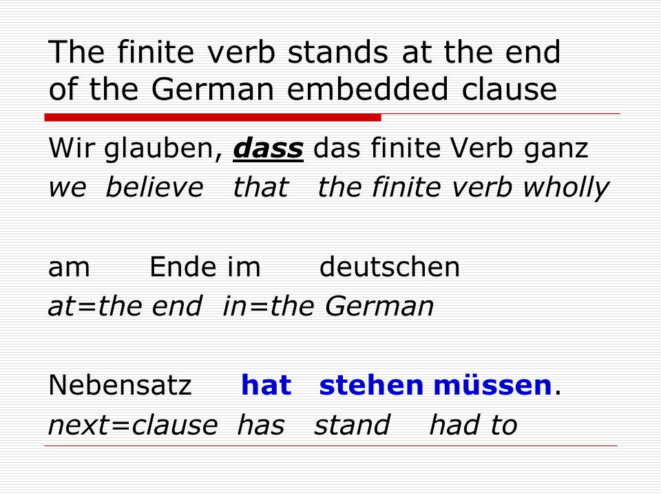 The finite verb stands at the end of the German embedded clause Wir glauben, dass das finite Verb ganz we believe that the finite verb wholly am Ende im deutschen at=the end in=the German Nebensatz hat stehen müssen.