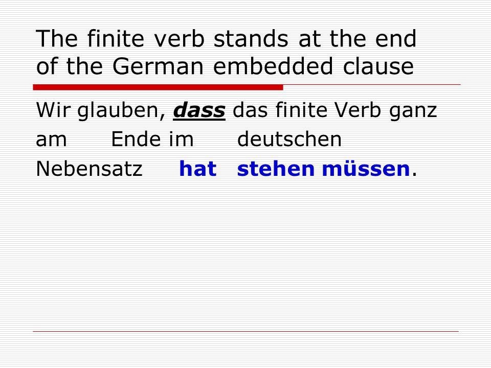 The finite verb stands at the end of the German embedded clause Wir glauben, dass das finite Verb ganz am Ende im deutschen Nebensatz hat stehen müssen.