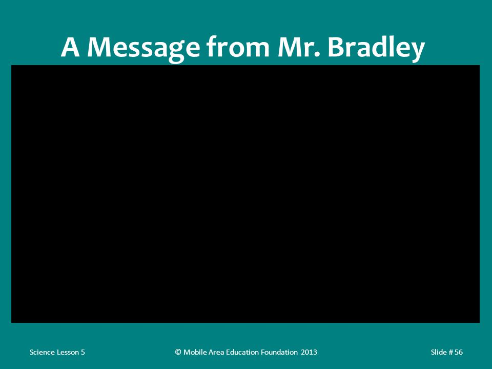 A Message from Mr. Bradley Science Lesson 5Slide # 56© Mobile Area Education Foundation 2013