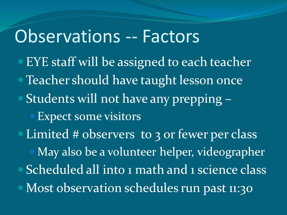 Observations -- Factors EYE staff will be assigned to each teacher Teacher should have taught lesson once Students will not have any prepping – Expect some visitors Limited # observers to 3 or fewer per class May also be a volunteer helper, videographer Scheduled all into 1 math and 1 science class Most observation schedules run past 11:30
