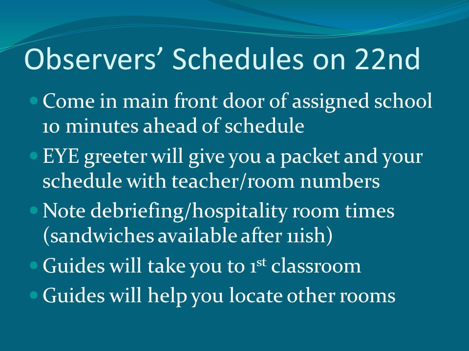 Observers' Schedules on 22nd Come in main front door of assigned school 10 minutes ahead of schedule EYE greeter will give you a packet and your schedule with teacher/room numbers Note debriefing/hospitality room times (sandwiches available after 11ish) Guides will take you to 1 st classroom Guides will help you locate other rooms