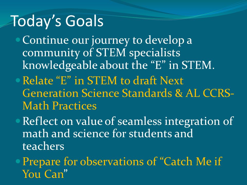Today's Goals Continue our journey to develop a community of STEM specialists knowledgeable about the E in STEM.