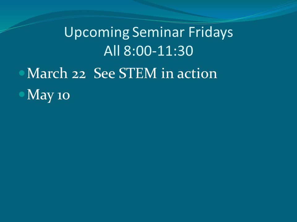 Upcoming Seminar Fridays All 8:00-11:30 March 22 See STEM in action May 10