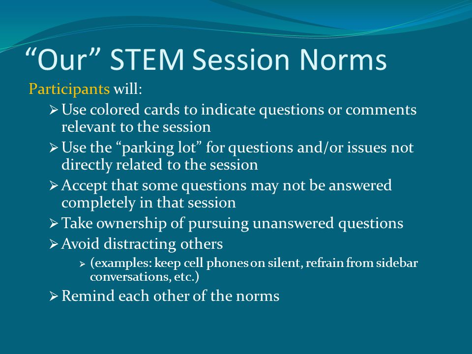 Our STEM Session Norms Participants will:  Use colored cards to indicate questions or comments relevant to the session  Use the parking lot for questions and/or issues not directly related to the session  Accept that some questions may not be answered completely in that session  Take ownership of pursuing unanswered questions  Avoid distracting others  (examples: keep cell phones on silent, refrain from sidebar conversations, etc.)  Remind each other of the norms