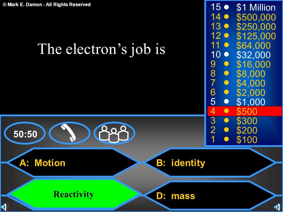 © Mark E. Damon - All Rights Reserved A: Motion C: Reactivity B: identity D: mass 50:50 15 14 13 12 11 10 9 8 7 6 5 4 3 2 1 $1 Million $500,000 $250,0