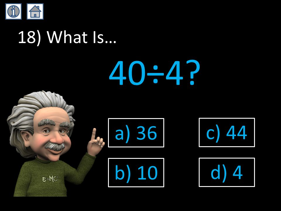 18) What Is… 40÷4? a) 36 b) 10 c) 44 d) 4