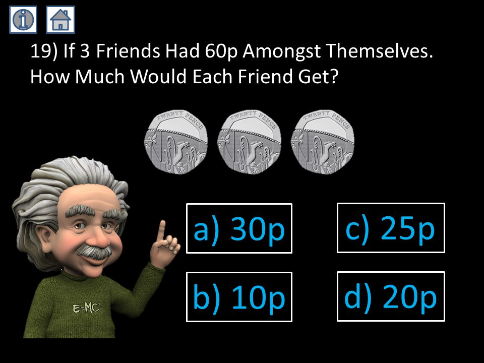 19) If 3 Friends Had 60p Amongst Themselves. How Much Would Each Friend Get.