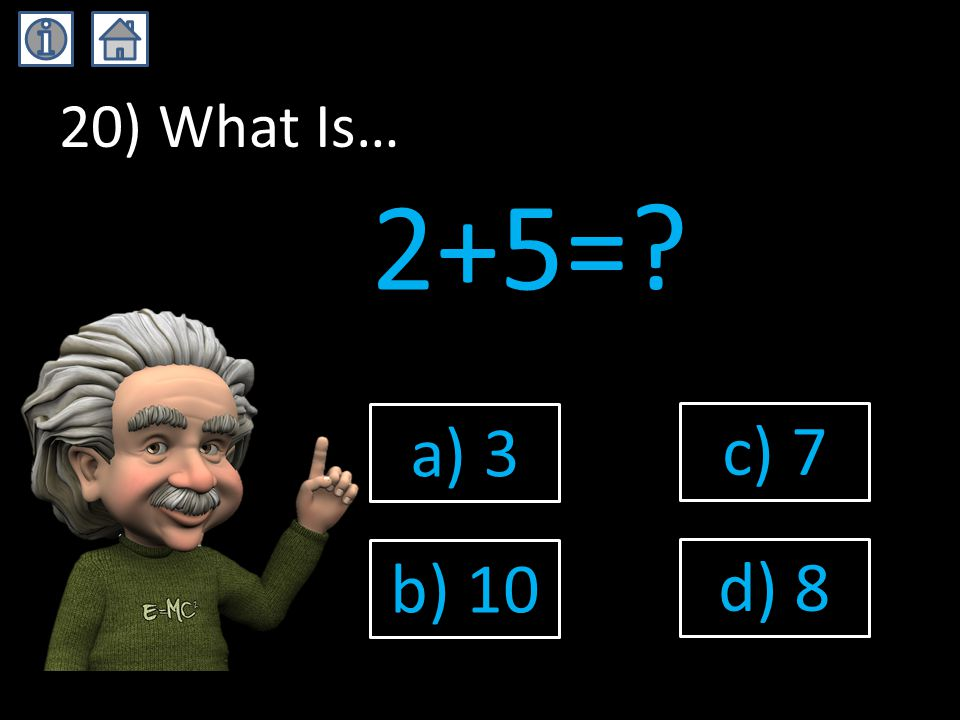 20) What Is… 2+5=? a) 3 b) 10 c) 7 d) 8