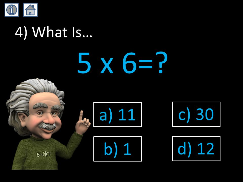 4) What Is… 5 x 6= a) 11 b) 1 c) 30 d) 12