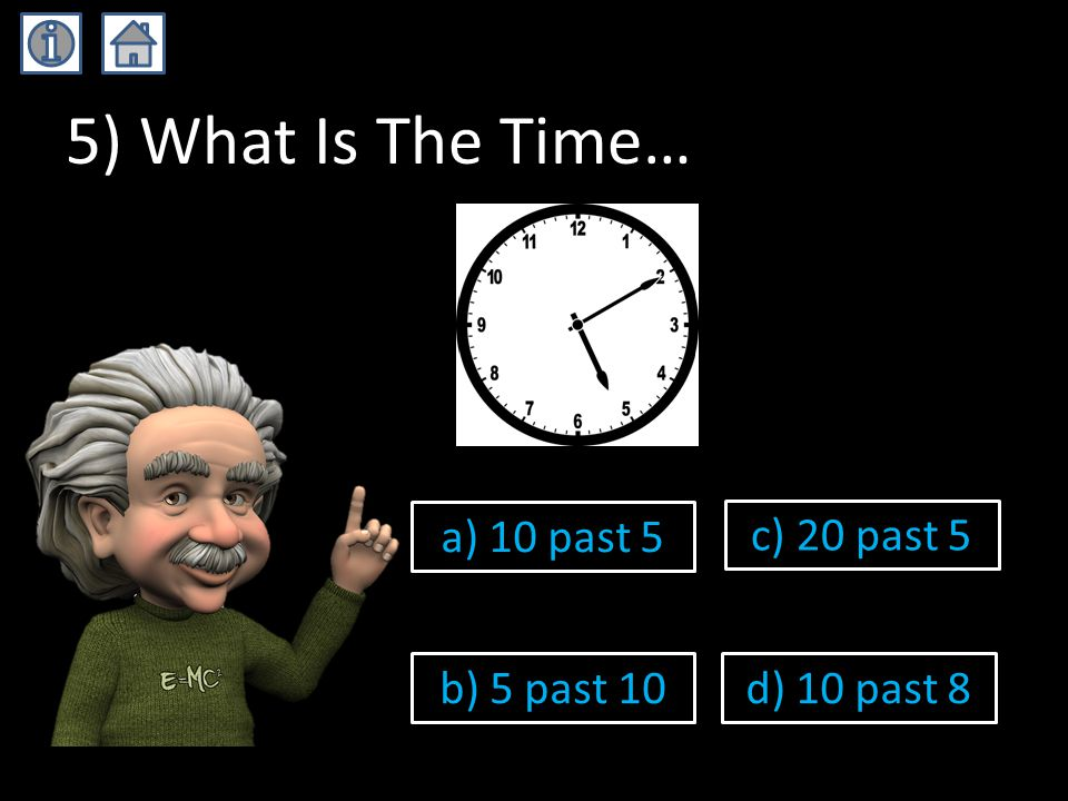5) What Is The Time… a) 10 past 5 b) 5 past 10 c) 20 past 5 d) 10 past 8