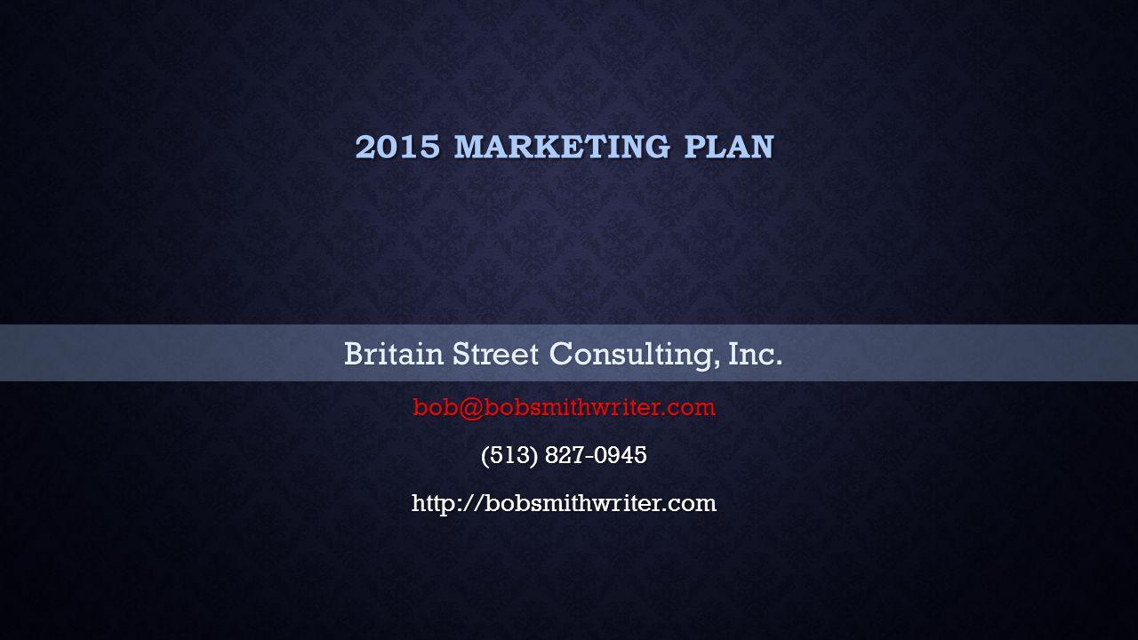 2015 MARKETING PLAN Britain Street Consulting, Inc. bob@bobsmithwriter.com (513) 827-0945 http://bobsmithwriter.com
