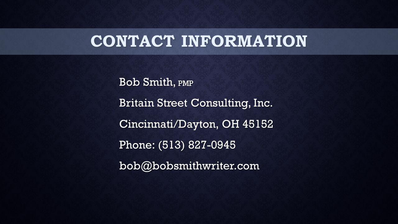 CONTACT INFORMATION Bob Smith, PMP Britain Street Consulting, Inc. Cincinnati/Dayton, OH 45152 Phone: (513) 827-0945 bob@bobsmithwriter.com