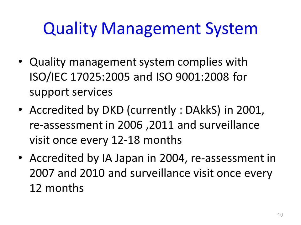 Quality Management System Quality management system complies with ISO/IEC 17025:2005 and ISO 9001:2008 for support services Accredited by DKD (currently : DAkkS) in 2001, re-assessment in 2006,2011 and surveillance visit once every 12-18 months Accredited by IA Japan in 2004, re-assessment in 2007 and 2010 and surveillance visit once every 12 months 10