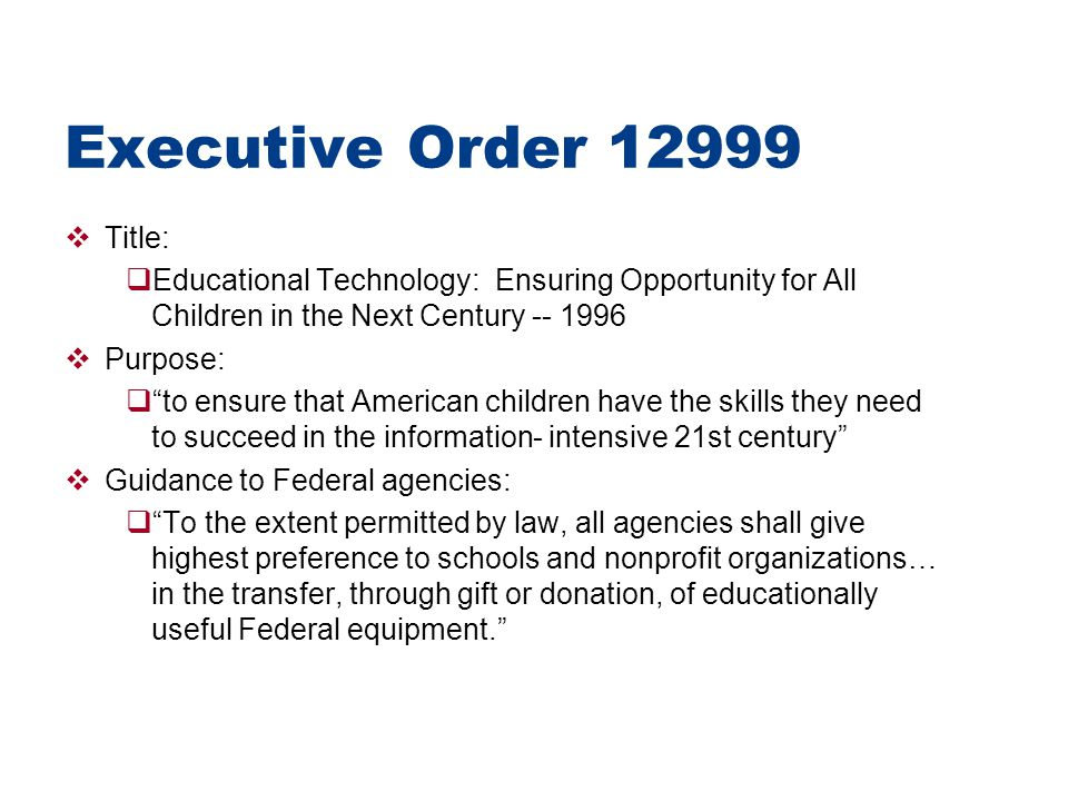 Executive Order 12999  Title:  Educational Technology: Ensuring Opportunity for All Children in the Next Century -- 1996  Purpose:  to ensure that American children have the skills they need to succeed in the information- intensive 21st century  Guidance to Federal agencies:  To the extent permitted by law, all agencies shall give highest preference to schools and nonprofit organizations… in the transfer, through gift or donation, of educationally useful Federal equipment.