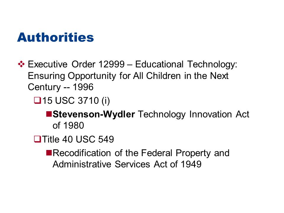 Authorities  Executive Order 12999 – Educational Technology: Ensuring Opportunity for All Children in the Next Century -- 1996  15 USC 3710 (i) Stevenson-Wydler Technology Innovation Act of 1980  Title 40 USC 549 Recodification of the Federal Property and Administrative Services Act of 1949