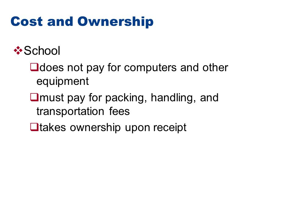 Cost and Ownership  School  does not pay for computers and other equipment  must pay for packing, handling, and transportation fees  takes ownership upon receipt