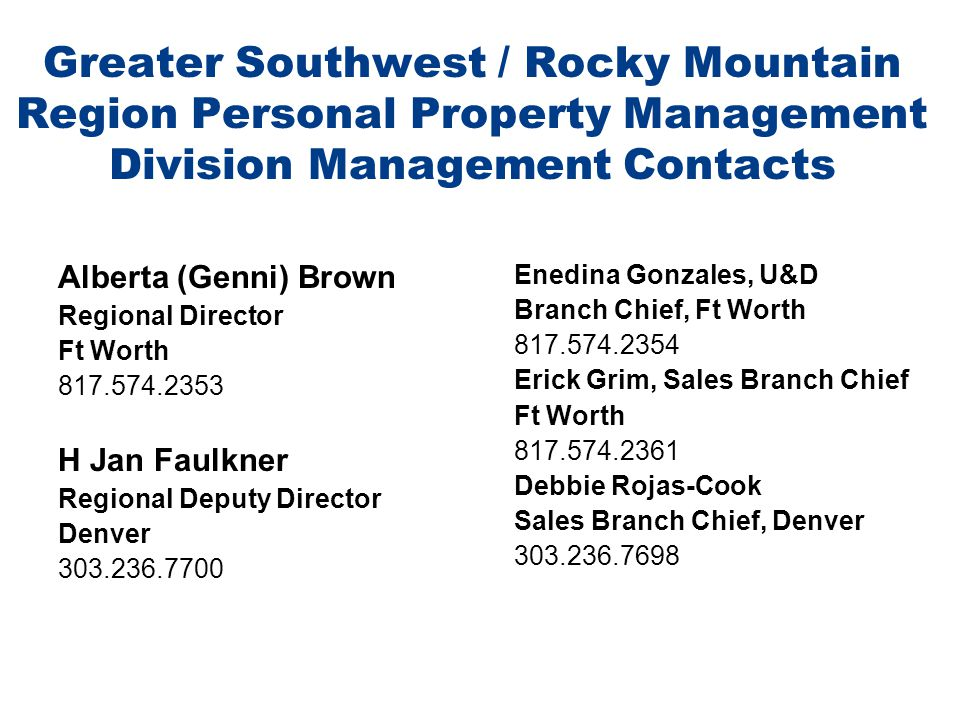Greater Southwest / Rocky Mountain Region Personal Property Management Division Management Contacts Alberta (Genni) Brown Regional Director Ft Worth 817.574.2353 H Jan Faulkner Regional Deputy Director Denver 303.236.7700 Enedina Gonzales, U&D Branch Chief, Ft Worth 817.574.2354 Erick Grim, Sales Branch Chief Ft Worth 817.574.2361 Debbie Rojas-Cook Sales Branch Chief, Denver 303.236.7698