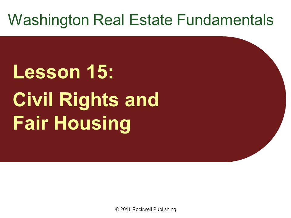 Introduction Federal and state laws prohibit discrimination: based on race, religion, sex, and other characteristics in almost all real estate transactions Particular laws vary in terms of: protected groups types of activities and transactions covered © 2011 Rockwell Publishing