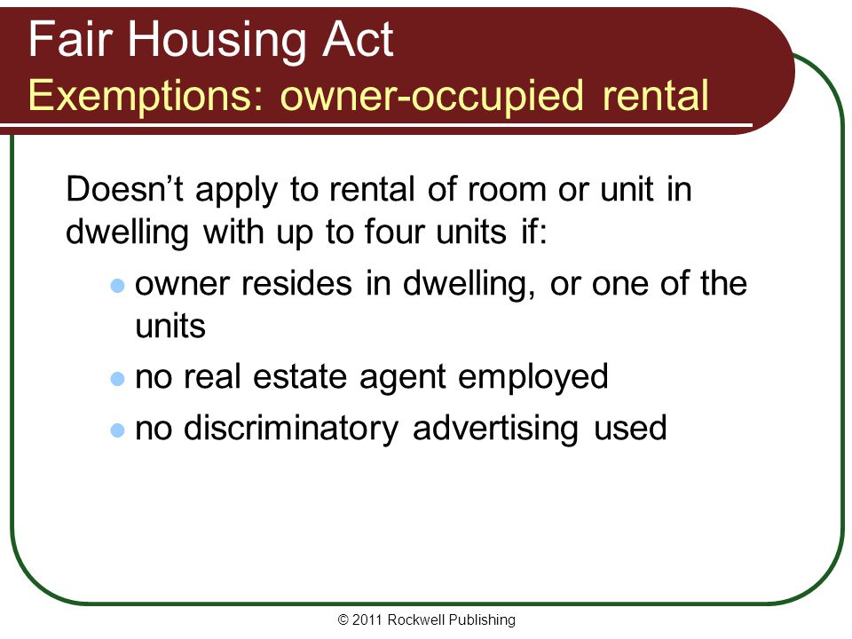 Fair Housing Act Exemptions: owner-occupied rental Doesn't apply to rental of room or unit in dwelling with up to four units if: owner resides in dwelling, or one of the units no real estate agent employed no discriminatory advertising used © 2011 Rockwell Publishing