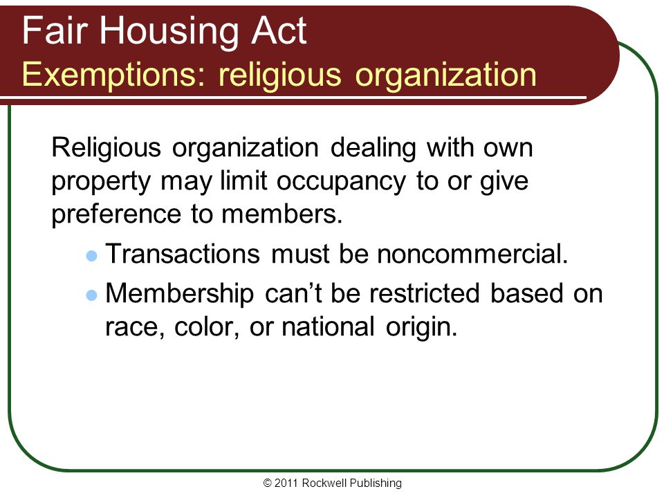 Fair Housing Act Exemptions: religious organization Religious organization dealing with own property may limit occupancy to or give preference to members.
